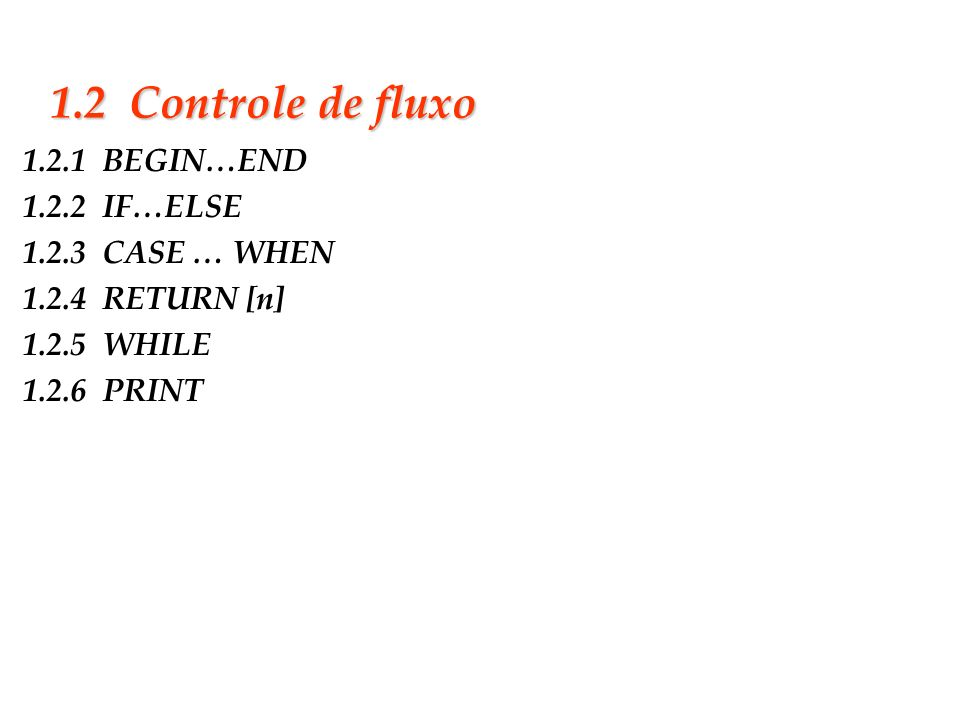 1.2 Controle de fluxo1.2.1 BEGIN…END 1.2.2 IF…ELSE 1.2.3 CASE … WHEN 1.2.4 RETURN [n] 1.2.5 WHILE 1.2.6 PRINT